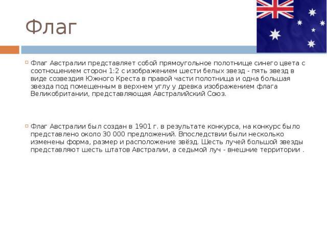 ФлагФлаг Австралии представляет собой прямоугольное полотнище синего цвета с соотношением сторон 1:2 с изображением шести белых звезд - пять звезд в виде созвездия Южного Креста в правой части полотнища и одна большая звезда под помещенным в верхнем…