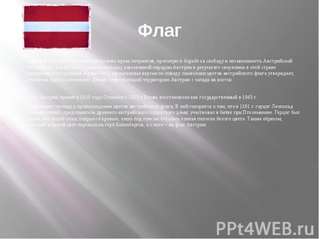 ФлагКрасный цвет призван символизировать кровь патриотов, пролитую в борьбе за свободу и независимость Австрийской Республики. Белый цвет - символ свободы, завоеванной народом Австрии в результате свержения в этой стране монархического режима. Кроме…
