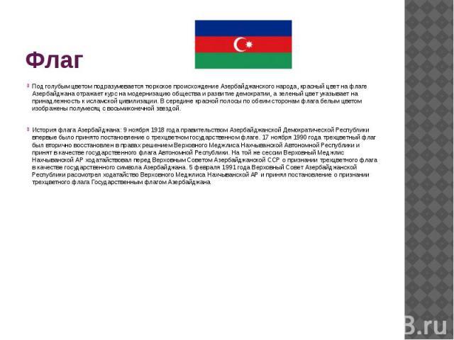 Флаг Под голубым цветом подразумевается тюркское происхождение Азербайджанского народа, красный цвет на флаге Азербайджана отражает курс на модернизацию общества и развитие демократии, а зеленый цвет указывает на принадлежность к исламской цивилизац…