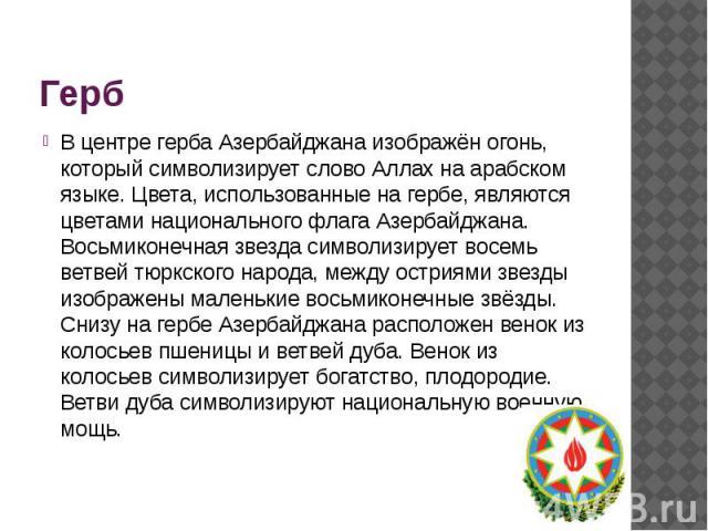 Герб В центре герба Азербайджана изображён огонь, который символизирует слово Аллах на арабском языке. Цвета, использованные на гербе, являются цветами национального флага Азербайджана. Восьмиконечная звезда символизирует восемь ветвей тюркского нар…