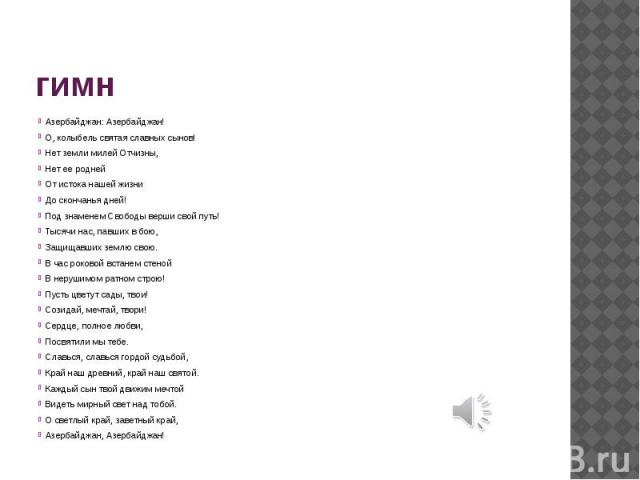 гимн Азербайджан: Азербайджан! О, колыбель святая славных сынов! Нет земли милей Отчизны, Нет ее родней От истока нашей жизни До скончанья дней! Под знаменем Свободы верши свой путь! Тысячи нас, павших в бою, Защищавших землю свою. В час роковой вст…