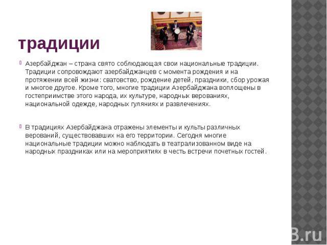 традиции Азербайджан – страна свято соблюдающая свои национальные традиции. Традиции сопровождают азербайджанцев с момента рождения и на протяжении всей жизни: сватовство, рождение детей, праздники, сбор урожая и многое другое. Кроме того, многие тр…