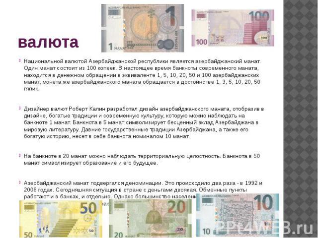 валюта Национальной валютой Азербайджанской республики является азербайджанский манат. Один манат состоит из 100 копеек. В настоящее время банкноты современного маната, находится в денежном обращении в эквиваленте 1, 5, 10, 20, 50 и 100 азербайджанс…