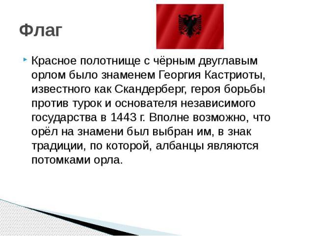 Флаг Красное полотнище с чёрным двуглавым орлом было знаменем Георгия Кастриоты, известного как Скандерберг, героя борьбы против турок и основателя независимого государства в 1443 г. Вполне возможно, что орёл на знамени был выбран им, в знак традици…
