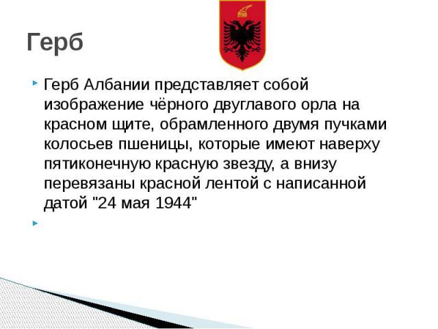 """Герб Герб Албании представляет собой изображение чёрного двуглавого орла на красном щите, обрамленного двумя пучками колосьев пшеницы, которые имеют наверху пятиконечную красную звезду, а внизу перевязаны красной лентой с написанной датой """"24 м…"""