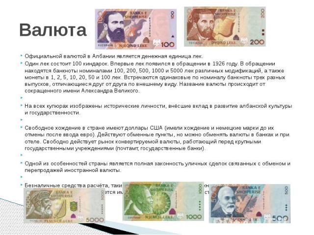 Валюта Официальной валютой в Албании является денежная единица лек.Один лек состоит 100 киндарок. Впервые лек появился в обращении в 1926 году. В обращении находятся банкноты номиналами 100, 200, 500, 1000 и 5000 лек различных модификаций, а также м…