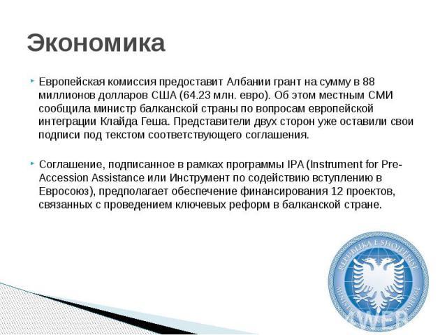 Экономика Европейская комиссия предоставит Албании грант на сумму в 88 миллионов долларов США (64.23 млн. евро). Об этом местным СМИ сообщила министр балканской страны по вопросам европейской интеграции Клайда Геша. Представители двух сторон уже ост…