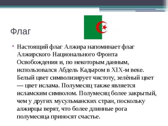 Флаг Настоящий флаг Алжира напоминает флаг Алжирского Национального Фронта Освобождения и, по некоторым данным, использовался Абдель Кадыром в XIX-м веке. Белый цвет символизирует чистоту, зелёный цвет — цвет ислама. Полумесяц также является исламск…