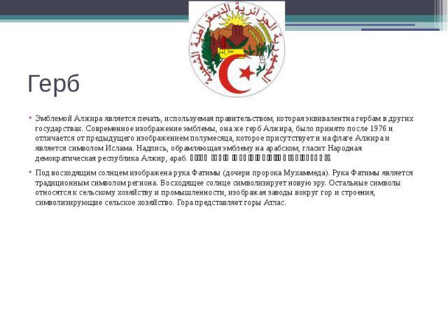 Герб Эмблемой Алжира является печать, используемая правительством, которая эквивалентна гербам в других государствах. Современное изображение эмблемы, она же герб Алжира, было принято после 1976 и отличается от предыдущего изображением полумесяца, к…