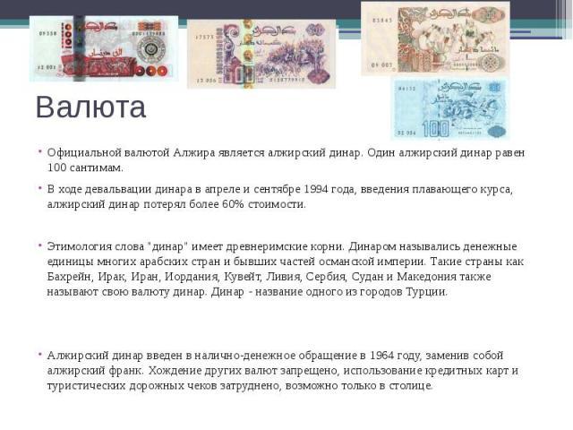 Валюта Официальной валютой Алжира является алжирский динар. Один алжирский динар равен 100 сантимам. В ходе девальвации динара в апреле и сентябре 1994 года, введения плавающего курса, алжирский динар потерял более 60% стоимости.Этимология слова &qu…