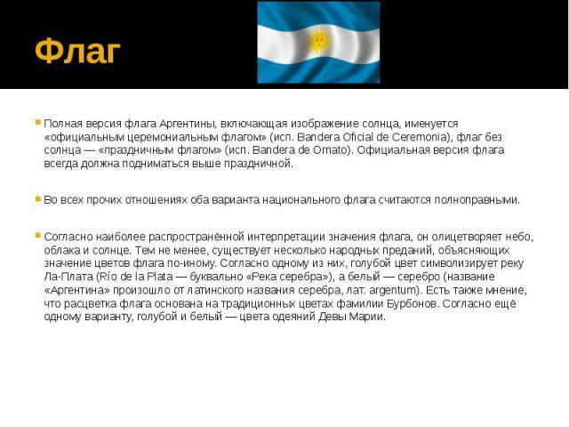 ФлагПолная версия флага Аргентины, включающая изображение солнца, именуется «официальным церемониальным флагом» (исп. Bandera Oficial de Ceremonia), флаг без солнца — «праздничным флагом» (исп. Bandera de Ornato). Официальная версия флага всегда дол…