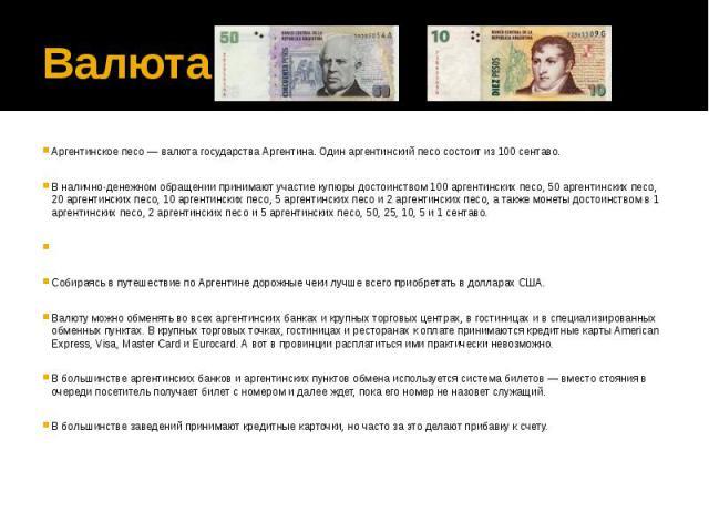 ВалютаАргентинское песо — валюта государства Аргентина. Один аргентинский песо состоит из 100 сентаво. В налично-денежном обращении принимают участие купюры достоинством 100 аргентинских песо, 50 аргентинских песо, 20 аргентинских песо, 10 аргентинс…