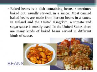 Baked beans is a dish containing beans, sometimes baked but, usually stewed, in
