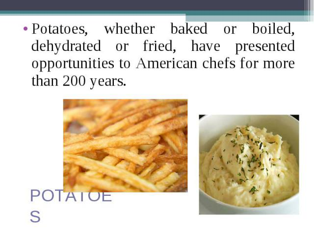 Potatoes, whether baked or boiled, dehydrated or fried, have presented opportunities to American chefs for more than 200 years. Potatoes, whether baked or boiled, dehydrated or fried, have presented opportunities to American chefs for more than 200 years.