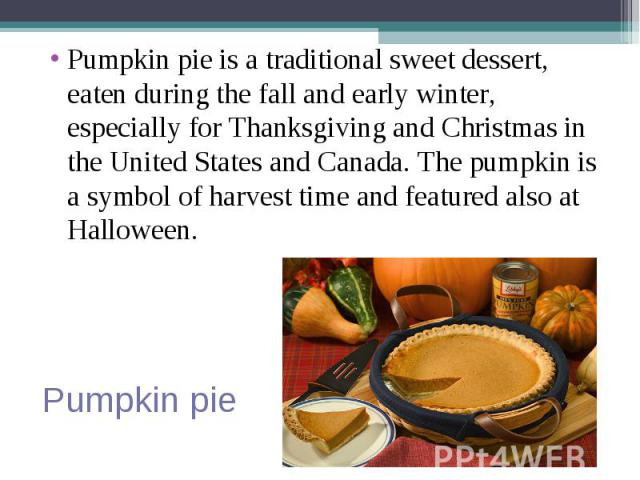 Pumpkin pie is a traditional sweet dessert, eaten during the fall and early winter, especially for Thanksgiving and Christmas in the United States and Canada. The pumpkin is a symbol of harvest time and featured also at Halloween. Pumpkin pie is a t…