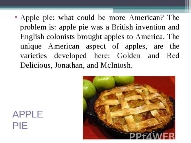 Apple pie: what could be more American? The problem is: apple pie was a British invention and English colonists brought apples to America. The unique American aspect of apples, are the varieties developed here: Golden and Red Delicious, Jonathan, an…