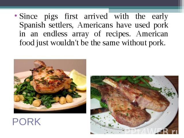 Since pigs first arrived with the early Spanish settlers, Americans have used pork in an endless array of recipes. American food just wouldn't be the same without pork. Since pigs first arrived with the early Spanish settlers, Americans have used po…