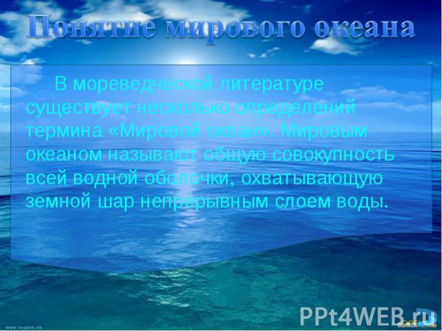В мореведческой литературе существует несколько определений термина «Мировой океан». Мировым океаном называют общую совокупность всей водной оболочки, охватывающую земной шар непрерывным слоем воды. В мореведческой литературе существует несколько оп…