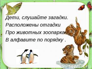 Дети, слушайте загадки.Расположены отгадкиПро животных зоопарка В алфавите по по