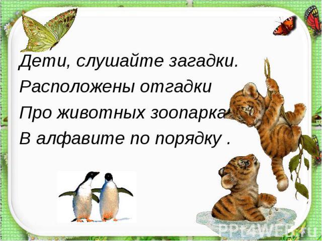 Дети, слушайте загадки.Расположены отгадкиПро животных зоопарка В алфавите по порядку .