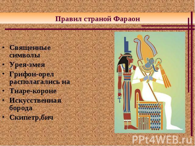 Священные символы Священные символы Урея-змея Грифон-орел располагались на Тиаре-короне Искусственная борода Скипетр,бич