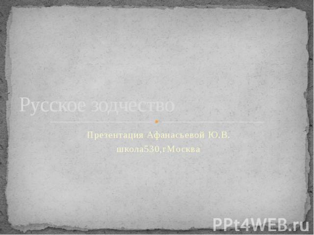 Русское зодчество Презентация Афанасьевой Ю.В.школа530,г Москва