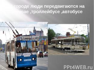 В городе люди передвигаются на трамвае ,троллейбусе ,автобусе