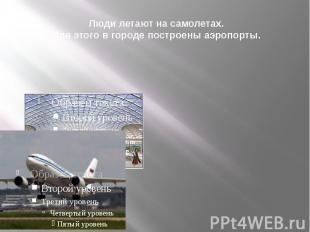 Люди летают на самолетах. Для этого в городе построены аэропорты.