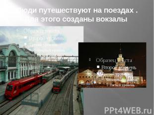 Люди путешествуют на поездах .Для этого созданы вокзалы