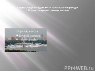 На реках люди передвигаются на катерах и параходахВ Москве построены речные вокз