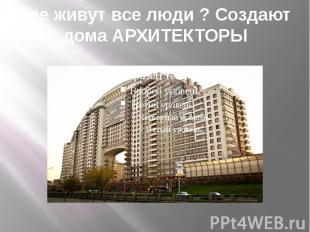 Где живут все люди ? Создают дома АРХИТЕКТОРЫ