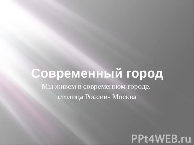 Современный городМы живем в современном городе. столица России- Москва