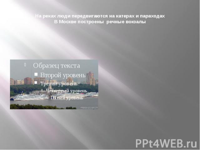 На реках люди передвигаются на катерах и параходахВ Москве построены речные вокзалы