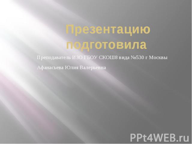 Презентацию подготовила Преподаватель ИЗО ГБОУ СКОШ8 вида №530 г МосквыАфанасьева Юлия Валерьевна