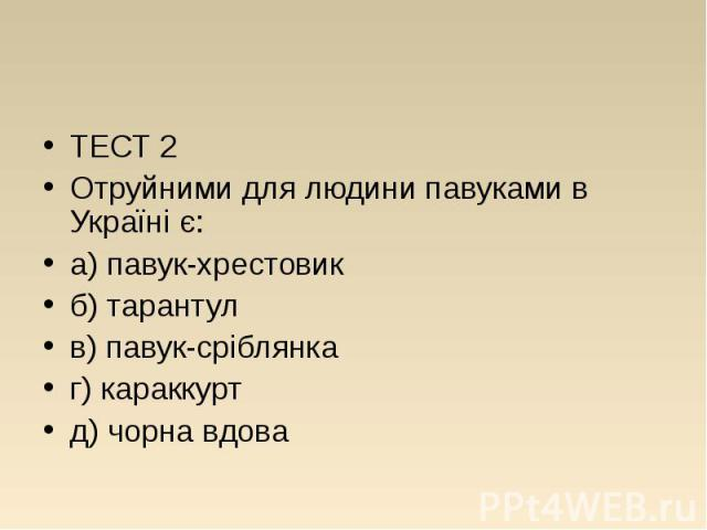 ТЕСТ 2 ТЕСТ 2 Отруйними для людини павуками в Україні є: а) павук-хрестовик б) тарантул в) павук-сріблянка г) караккурт д) чорна вдова