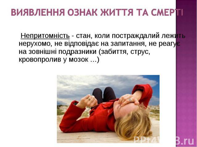 Непритомність - стан, коли постраждалий лежить нерухомо, не відповідає на запитання, не реагує на зовнішні подразники (забиття, струс, кровопролив у мозок …) Непритомність - стан, коли постраждалий лежить нерухомо, не відповідає на запитання, не реа…