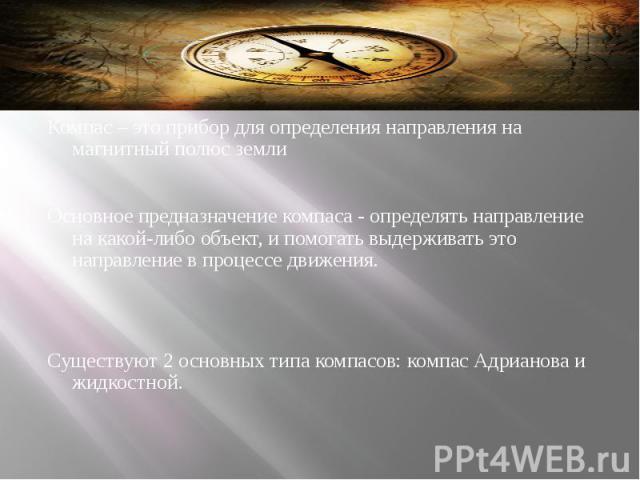 Немного о компасе… Компас – это прибор для определения направления на магнитный полюс земли  Основное предназначение компаса - определять направление на какой-либо объект, и помогать выдерживать это направление в процессе движения.  &nbs…
