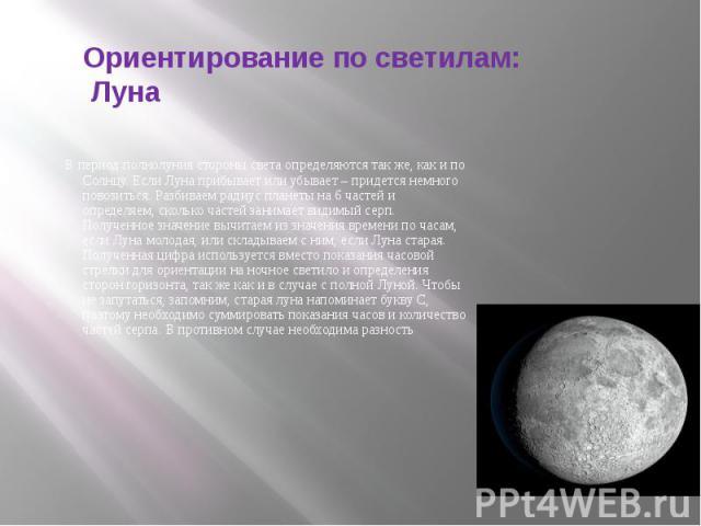 Ориентирование по светилам: Луна В период полнолуния стороны света определяются так же, как и по Солнцу. Если Луна прибывает или убывает – придется немного повозиться. Разбиваем радиус планеты на 6 частей и определяем, сколько частей занимает видимы…