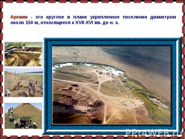 Аркаим - это круглое в плане укрепленное поселение диаметром около 150 м, относящееся к XVII-XVI вв. до н. э.