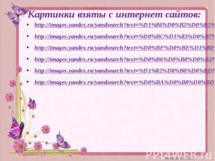 Картинки взяты с интернет сайтов:http://images.yandex.ru/yandsearch?text=%D1%86%