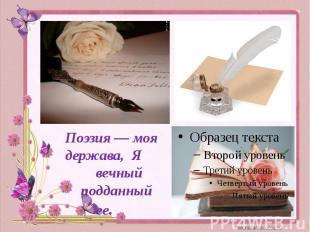 Поэзия — моя держава, Я вечный подданный ее.