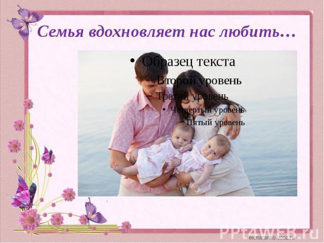 Семья вдохновляет нас любить…