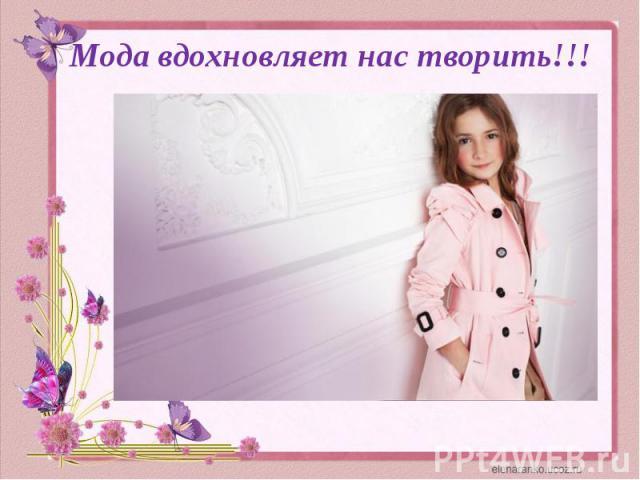 Мода вдохновляет нас творить!!!