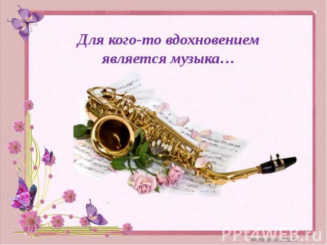 Для кого-то вдохновением является музыка…