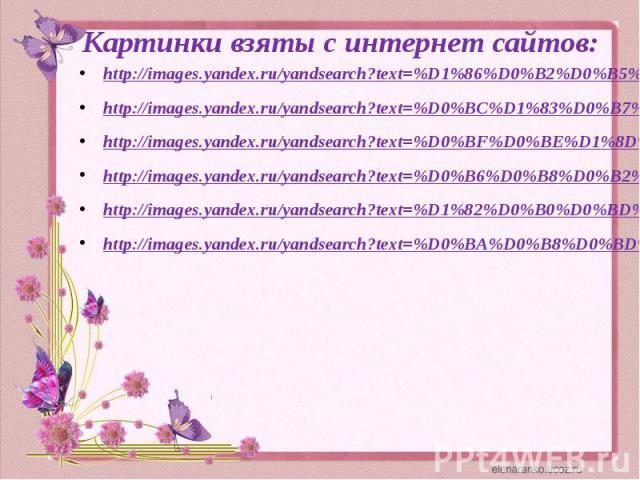 Картинки взяты с интернет сайтов:http://images.yandex.ru/yandsearch?text=%D1%86%D0%B2%D0%B5%D1%82%D1%8Bhttp://images.yandex.ru/yandsearch?text=%D0%BC%D1%83%D0%B7%D1%8B%D0%BA%D0%B0&uinfo=ww-1349-wh-666-fw-1124-fh-460-pd-1http://images.yandex.ru/y…