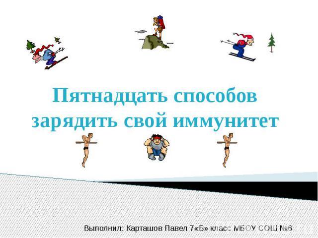 Пятнадцать способов зарядить свой иммунитет Выполнил: Карташов Павел 7«Б» класс МБОУ СОШ №6