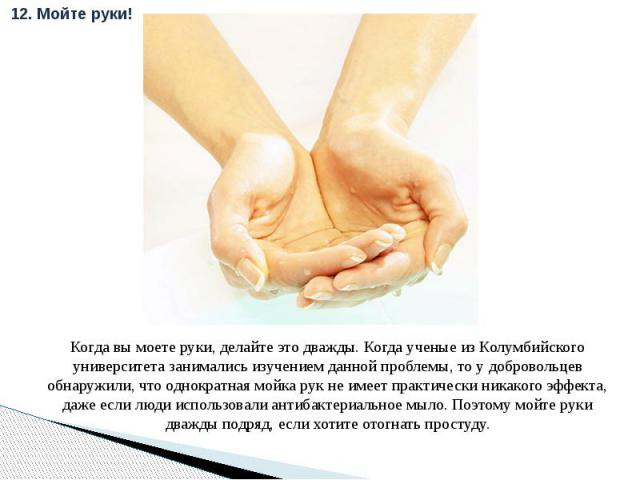 Когда вы моете руки, делайте это дважды. Когда ученые из Колумбийского университета занимались изучением данной проблемы, то у добровольцев обнаружили, что однократная мойка рук не имеет практически никакого эффекта, даже если люди использовали анти…
