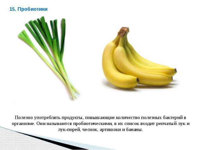 Полезно употреблять продукты, повышающие количество полезных бактерий в организме. Они называются пробиотическими, в их список входит репчатый лук и лук-порей, чеснок, артишоки и бананы.