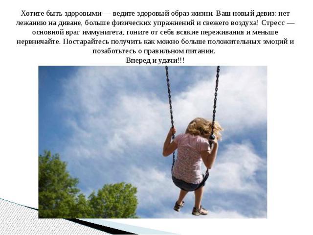 Хотите быть здоровыми — ведите здоровый образ жизни. Ваш новый девиз: нет лежанию на диване, больше физических упражнений и свежего воздуха! Стресс — основной враг иммунитета, гоните от себя всякие переживания и меньше нервничайте. Постарайтесь полу…