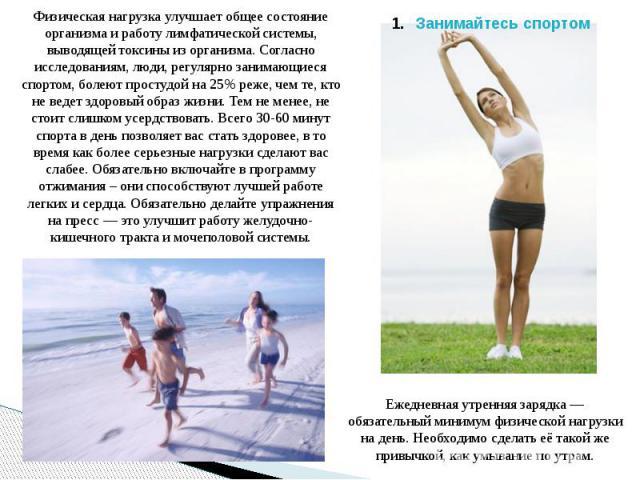 Физическая нагрузка улучшает общее состояние организма и работу лимфатической системы, выводящей токсины из организма. Согласно исследованиям, люди, регулярно занимающиеся спортом, болеют простудой на 25% реже, чем те, кто не ведет здоровый образ жи…